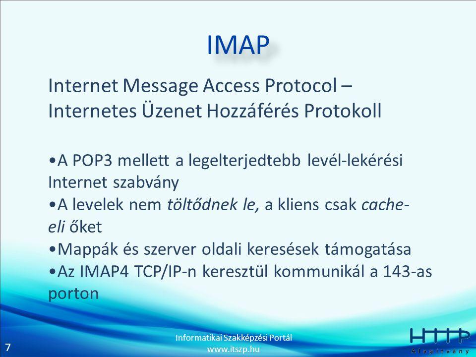 7 Informatikai Szakképzési Portál www.itszp.hu IMAP Internet Message Access Protocol – Internetes Üzenet Hozzáférés Protokoll •A POP3 mellett a legelterjedtebb levél-lekérési Internet szabvány •A levelek nem töltődnek le, a kliens csak cache- eli őket •Mappák és szerver oldali keresések támogatása •Az IMAP4 TCP/IP-n keresztül kommunikál a 143-as porton