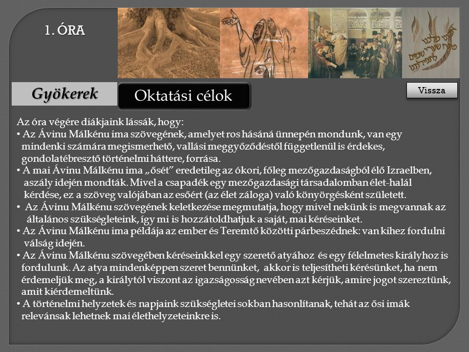 Oktatási célok Roots Az óra végére diákjaink lássák, hogy: • Az Ávinu Málkénu ima szövegének, amelyet ros hásáná ünnepén mondunk, van egy mindenki számára megismerhető, vallási meggyőződéstől függetlenül is érdekes, gondolatébresztő történelmi háttere, forrása.