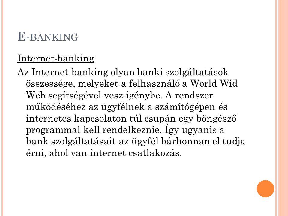 E- BANKING Internet-banking Az Internet-banking olyan banki szolgáltatások összessége, melyeket a felhasználó a World Wid Web segítségével vesz igényb