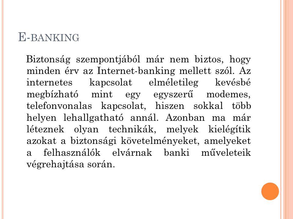 E- BANKING Biztonság szempontjából már nem biztos, hogy minden érv az Internet-banking mellett szól. Az internetes kapcsolat elméletileg kevésbé megbí