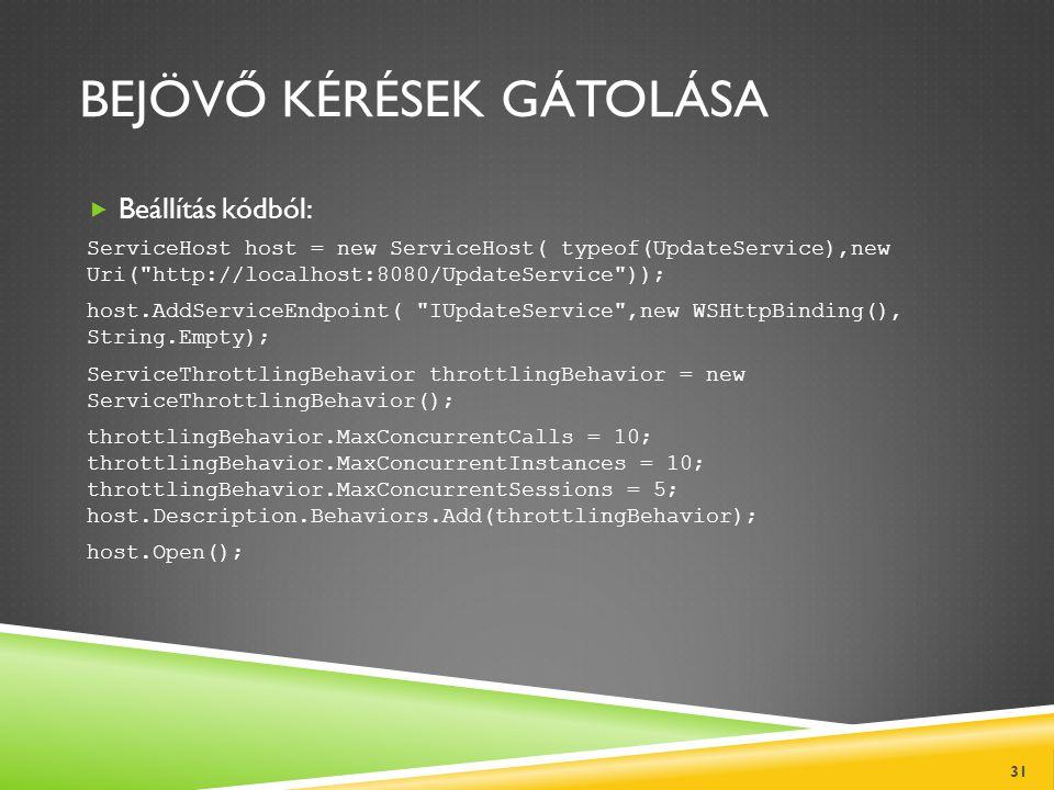 BEJÖVŐ KÉRÉSEK GÁTOLÁSA  Beállítás kódból: ServiceHost host = new ServiceHost( typeof(UpdateService),new Uri( http://localhost:8080/UpdateService )); host.AddServiceEndpoint( IUpdateService ,new WSHttpBinding(), String.Empty); ServiceThrottlingBehavior throttlingBehavior = new ServiceThrottlingBehavior(); throttlingBehavior.MaxConcurrentCalls = 10; throttlingBehavior.MaxConcurrentInstances = 10; throttlingBehavior.MaxConcurrentSessions = 5; host.Description.Behaviors.Add(throttlingBehavior); host.Open(); 31