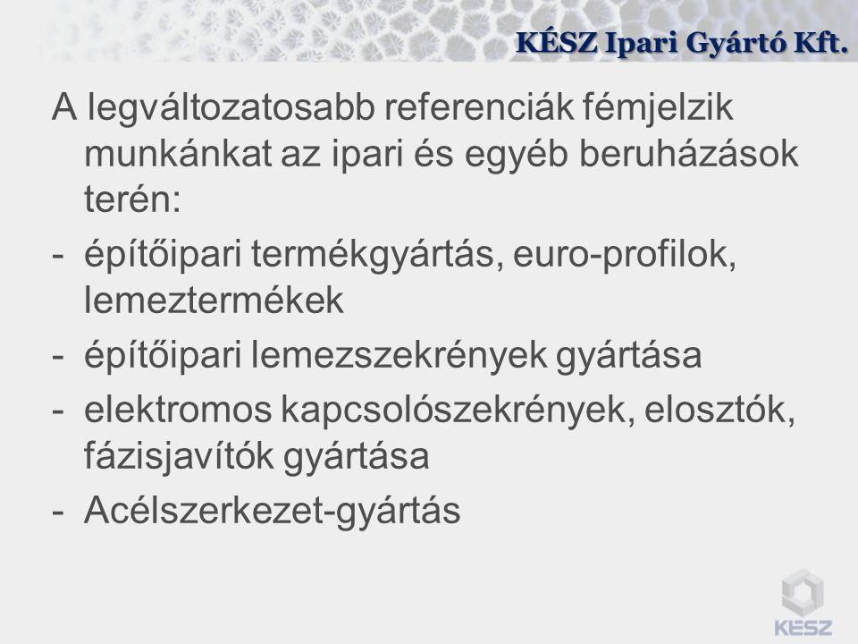 KÉSZ Ipari Gyártó Kft. A legváltozatosabb referenciák fémjelzik munkánkat az ipari és egyéb beruházások terén: -építőipari termékgyártás, euro-profilo