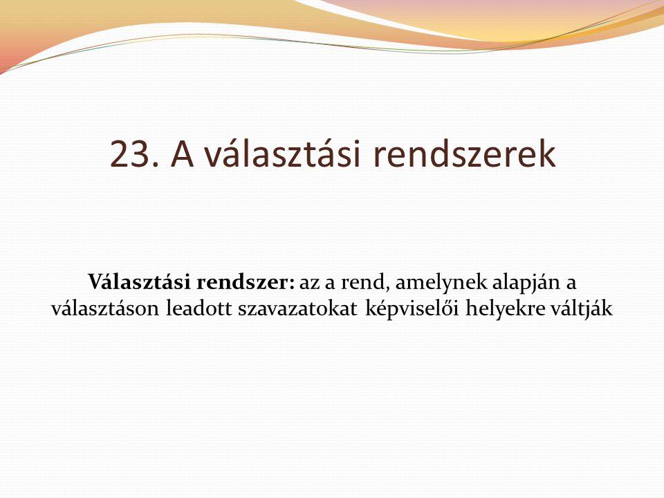 23. A választási rendszerek Választási rendszer: az a rend, amelynek alapján a választáson leadott szavazatokat képviselői helyekre váltják