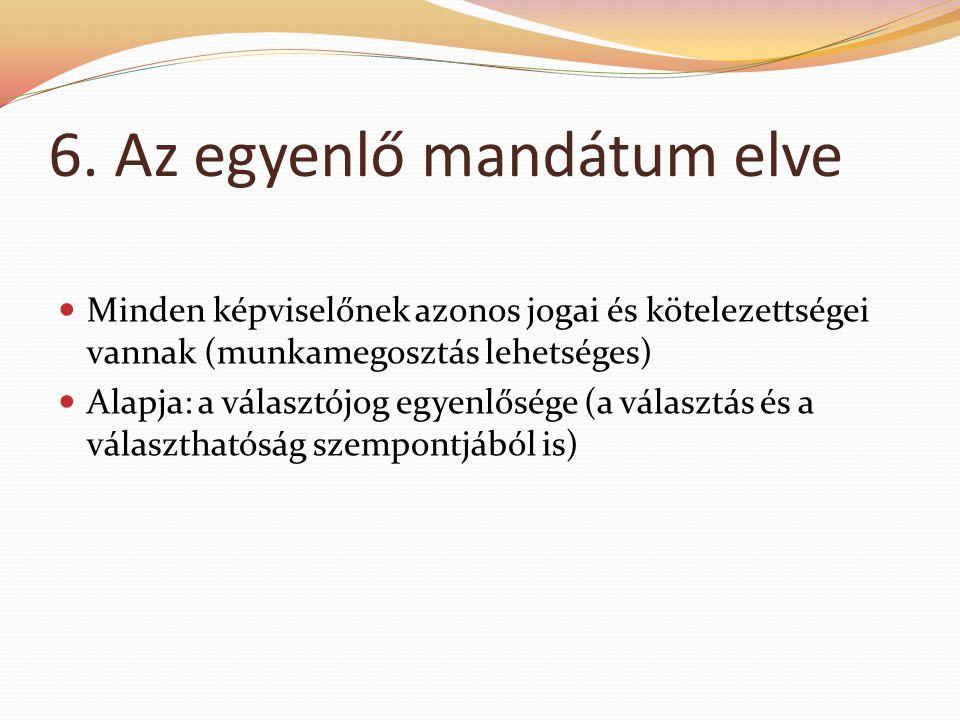 6. Az egyenlő mandátum elve  Minden képviselőnek azonos jogai és kötelezettségei vannak (munkamegosztás lehetséges)  Alapja: a választójog egyenlősé