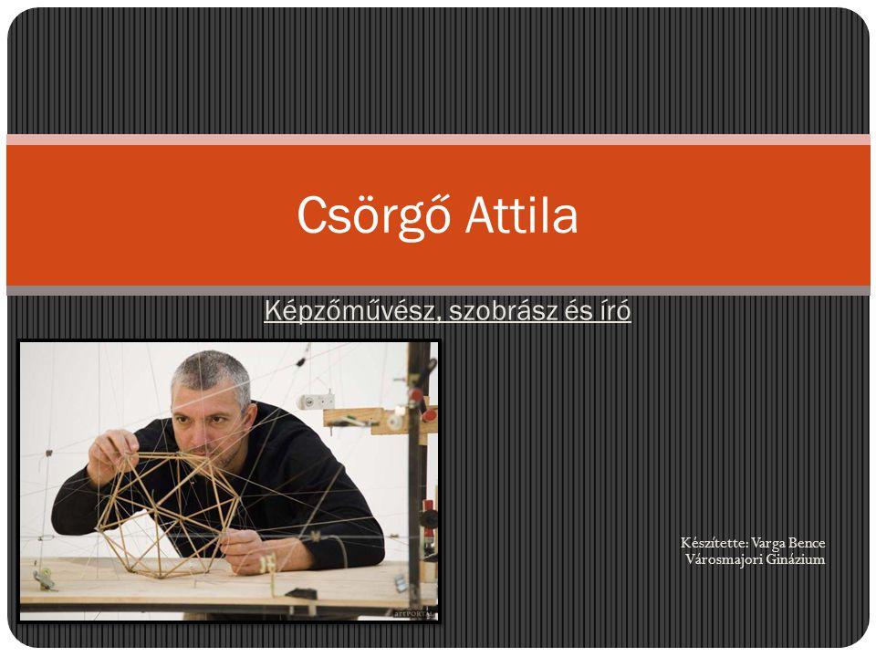 Képzőművész, szobrász és író Készítette: Varga Bence Városmajori Ginázium Csörgő Attila