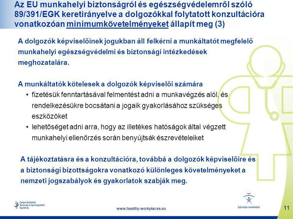 11 www.healthy-workplaces.eu Az EU munkahelyi biztonságról és egészségvédelemről szóló 89/391/EGK keretirányelve a dolgozókkal folytatott konzultációra vonatkozóan minimumkövetelményeket állapít meg (3) A dolgozók képviselőinek jogukban áll felkérni a munkáltatót megfelelő munkahelyi egészségvédelmi és biztonsági intézkedések meghozatalára.