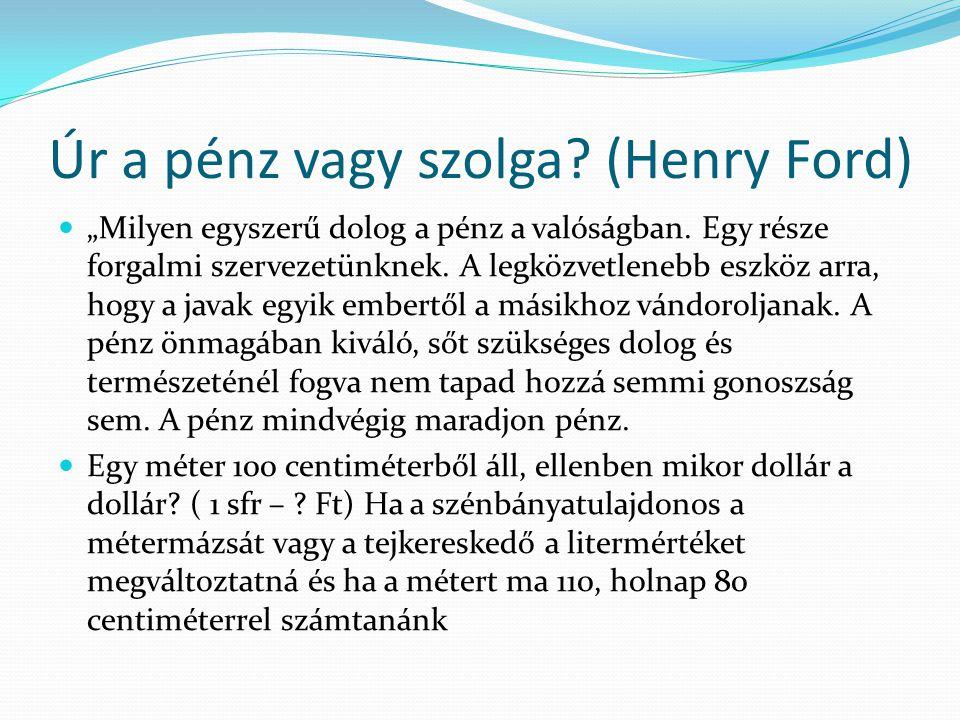 """Úr a pénz vagy szolga? (Henry Ford)  """"Milyen egyszerű dolog a pénz a valóságban. Egy része forgalmi szervezetünknek. A legközvetlenebb eszköz arra, h"""