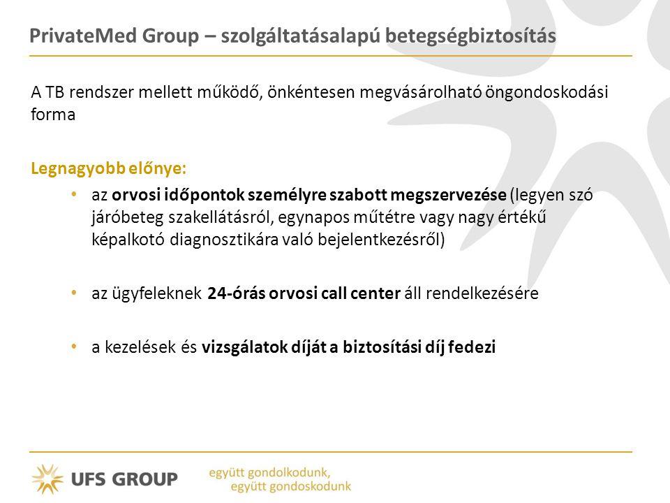 PrivateMed Group – szolgáltatásalapú betegségbiztosítás A TB rendszer mellett működő, önkéntesen megvásárolható öngondoskodási forma Legnagyobb előnye: • az orvosi időpontok személyre szabott megszervezése (legyen szó járóbeteg szakellátásról, egynapos műtétre vagy nagy értékű képalkotó diagnosztikára való bejelentkezésről) • az ügyfeleknek 24-órás orvosi call center áll rendelkezésére • a kezelések és vizsgálatok díját a biztosítási díj fedezi