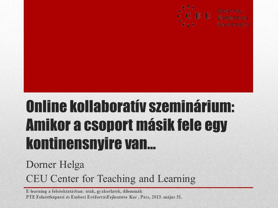 Online kollaboratív szeminárium: Amikor a csoport másik fele egy kontinensnyire van… Dorner Helga CEU Center for Teaching and Learning E-learning a fe