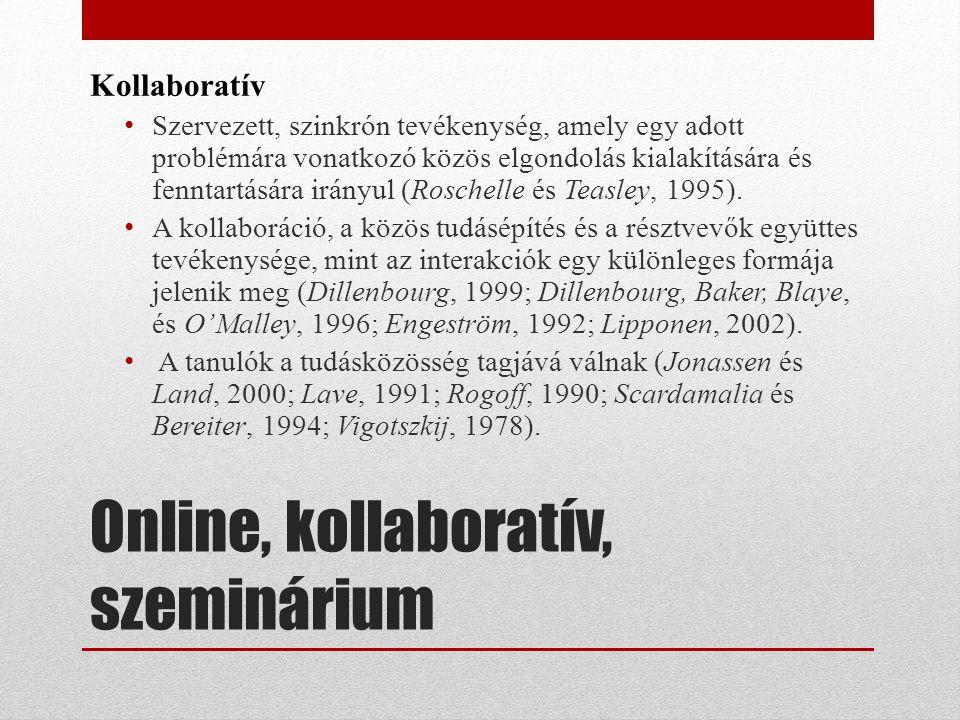 Online, kollaboratív, szeminárium Kollaboratív • Szervezett, szinkrón tevékenység, amely egy adott problémára vonatkozó közös elgondolás kialakítására