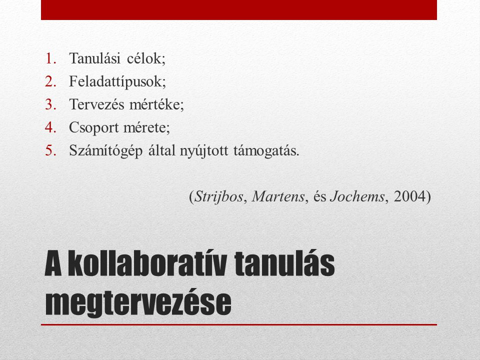 A kollaboratív tanulás megtervezése 1.Tanulási célok; 2.Feladattípusok; 3.Tervezés mértéke; 4.Csoport mérete; 5.Számítógép által nyújtott támogatás. (