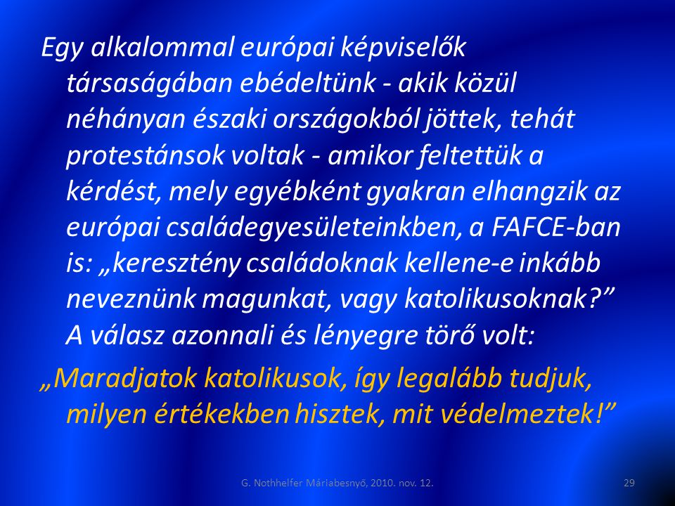 """Egy alkalommal európai képviselők társaságában ebédeltünk - akik közül néhányan északi országokból jöttek, tehát protestánsok voltak - amikor feltettük a kérdést, mely egyébként gyakran elhangzik az európai családegyesületeinkben, a FAFCE-ban is: """"keresztény családoknak kellene-e inkább neveznünk magunkat, vagy katolikusoknak A válasz azonnali és lényegre törő volt: """"Maradjatok katolikusok, így legalább tudjuk, milyen értékekben hisztek, mit védelmeztek! G."""