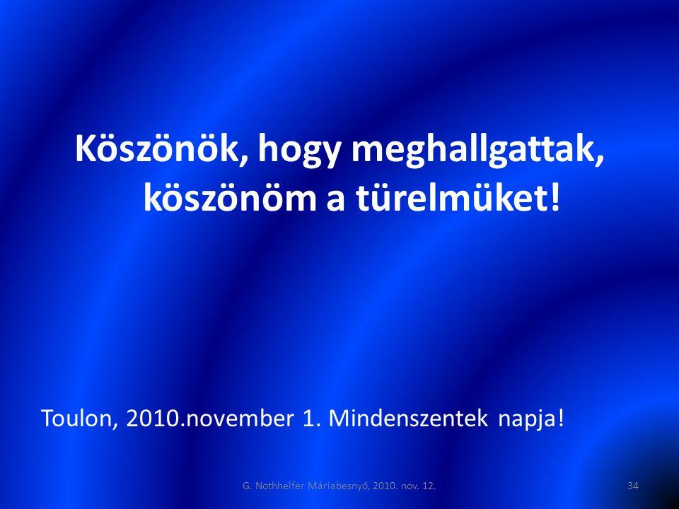 Köszönök, hogy meghallgattak, köszönöm a türelmüket! Toulon, 2010.november 1. Mindenszentek napja! G. Nothhelfer Máriabesnyő, 2010. nov. 12.34