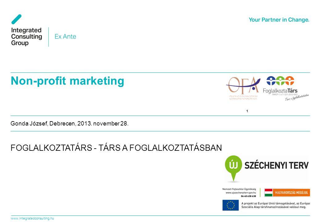 www.integratedconsulting.hu 1 1 Gonda József, Debrecen, 2013. november 28. Non-profit marketing FOGLALKOZTATÁRS - TÁRS A FOGLALKOZTATÁSBAN