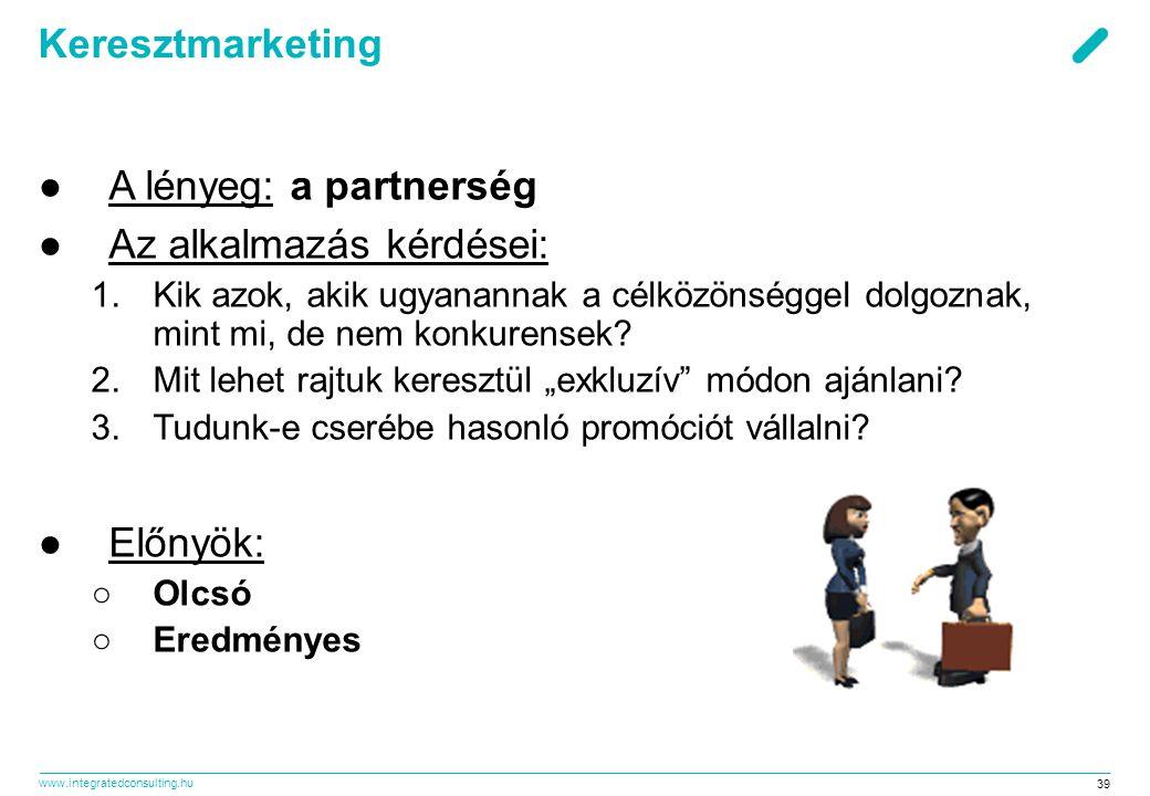 www.integratedconsulting.hu 39 Keresztmarketing ●A lényeg: a partnerség ●Az alkalmazás kérdései: 1.Kik azok, akik ugyanannak a célközönséggel dolgozna