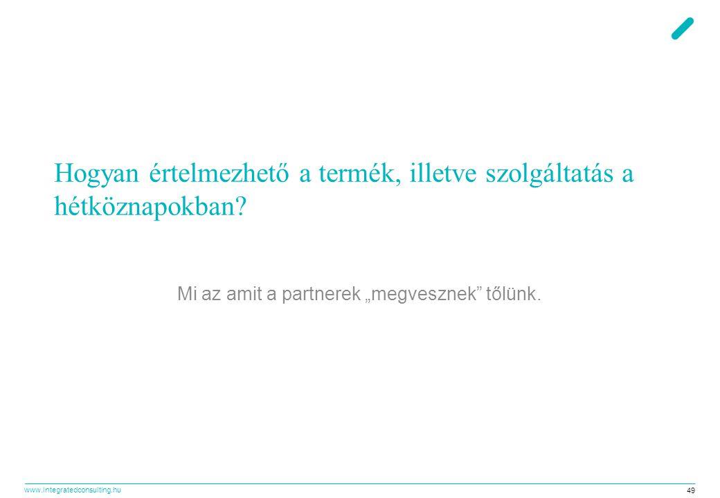 """www.integratedconsulting.hu 49 Hogyan értelmezhető a termék, illetve szolgáltatás a hétköznapokban? Mi az amit a partnerek """"megvesznek"""" tőlünk."""