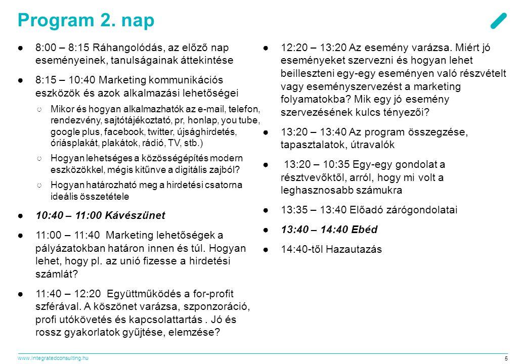 www.integratedconsulting.hu 5 Program 2. nap ●8:00 – 8:15 Ráhangolódás, az előző nap eseményeinek, tanulságainak áttekintése ●8:15 – 10:40 Marketing k