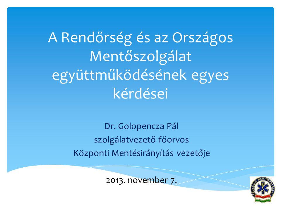 A Rendőrség és az Országos Mentőszolgálat együttműködésének egyes kérdései Dr. Golopencza Pál szolgálatvezető főorvos Központi Mentésirányítás vezetőj