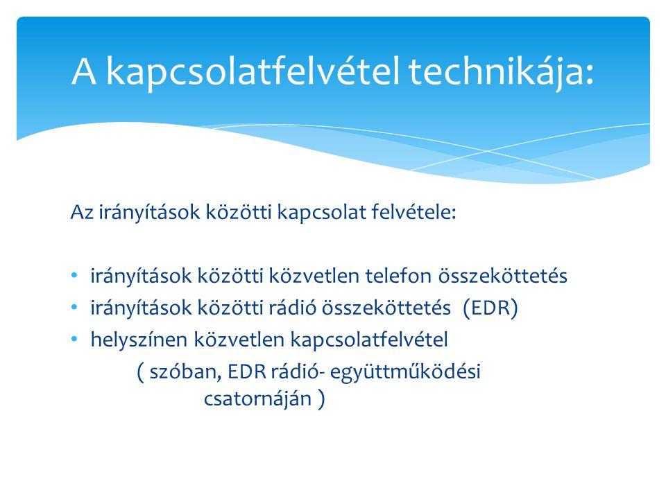 Az irányítások közötti kapcsolat felvétele: • irányítások közötti közvetlen telefon összeköttetés • irányítások közötti rádió összeköttetés (EDR) • helyszínen közvetlen kapcsolatfelvétel ( szóban, EDR rádió- együttműködési csatornáján ) A kapcsolatfelvétel technikája: