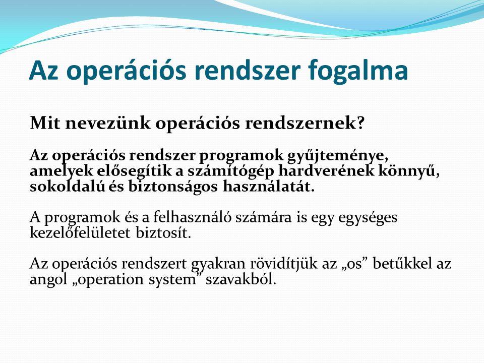 Az operációs rendszer fogalma Mit nevezünk operációs rendszernek? Az operációs rendszer programok gyűjteménye, amelyek elősegítik a számítógép hardver