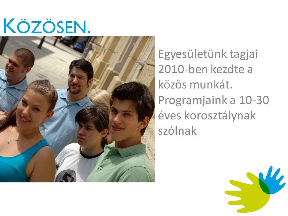 K ÖZÖSEN. Egyesületünk tagjai 2010-ben kezdte a közös munkát.