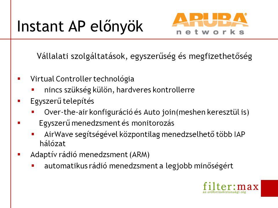Instant AP előnyök Vállalati szolgáltatások, egyszerűség és megfizethetőség  Biztonság  integrált network-, role- vagy user-based tűzfal  wireless IDS/IPS  forgalom szeparáció  captive portál authentikáció  integrált felhasználói adatbázis  Trusted Platform Module  Bővíthetőség  számtalan Instant AP összekötése  igény esetén kontrolleres környezetbe integrálható
