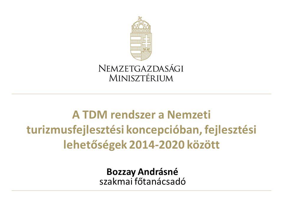 A TDM rendszer a Nemzeti turizmusfejlesztési koncepcióban, fejlesztési lehetőségek 2014-2020 között Bozzay Andrásné szakmai főtanácsadó
