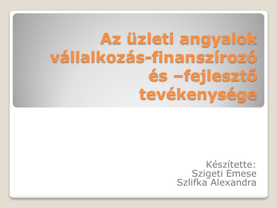 Az üzleti angyalok vállalkozás-finanszírozó és –fejlesztő tevékenysége Készítette: Szigeti Emese Szlifka Alexandra