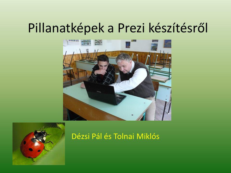 Pillanatképek a Prezi készítésről Dézsi Pál és Tolnai Miklós