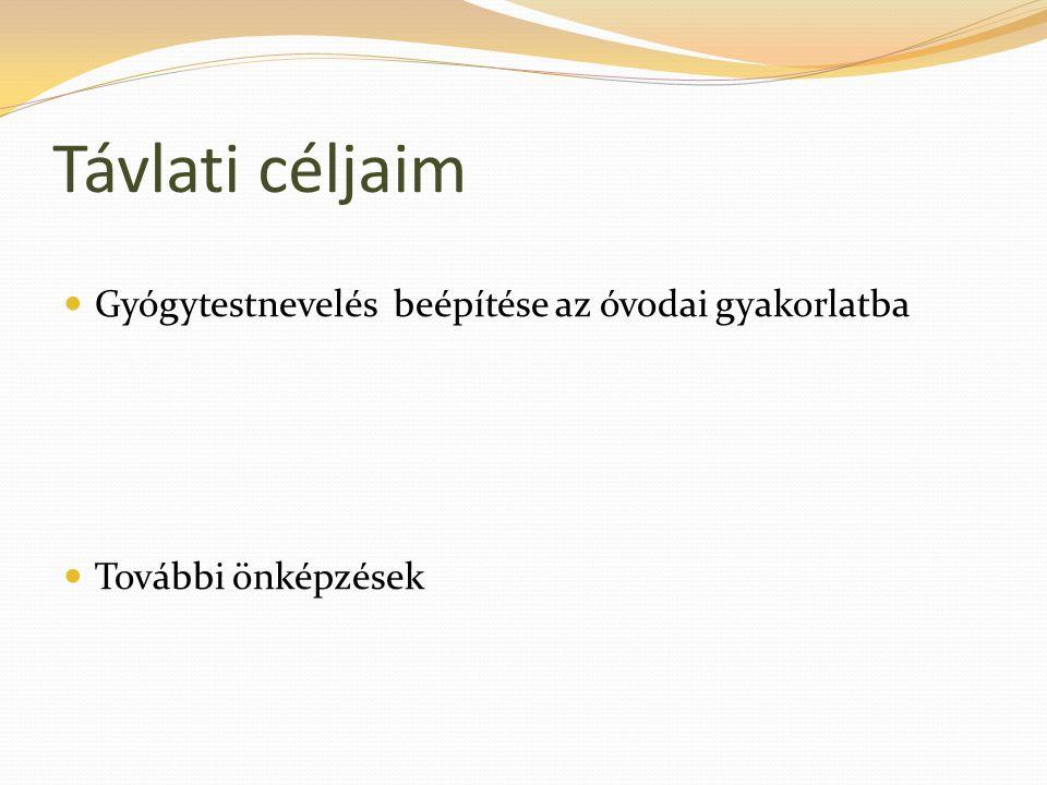 Távlati céljaim  Gyógytestnevelés beépítése az óvodai gyakorlatba  További önképzések
