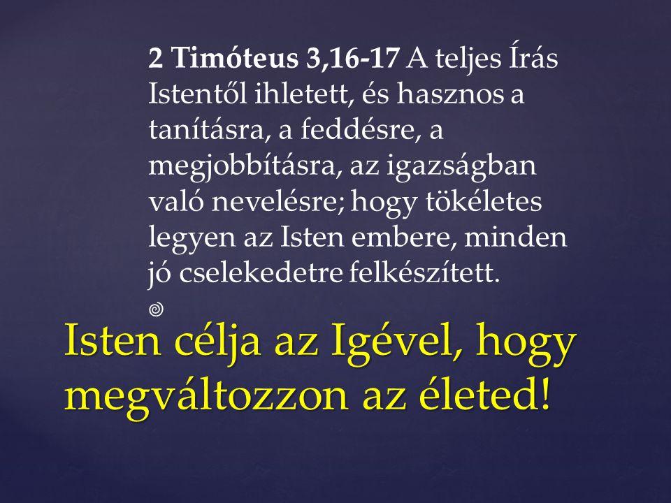 Isten célja az Igével, hogy megváltozzon az életed! 2 Timóteus 3,16-17 A teljes Írás Istentől ihletett, és hasznos a tanításra, a feddésre, a megjobbí