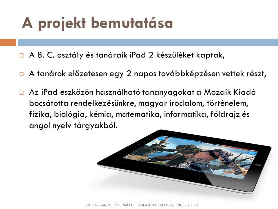 A projekt bemutatása  A 8. C. osztály és tanáraik iPad 2 készüléket kaptak,  A tanárok előzetesen egy 2 napos továbbképzésen vettek részt,  Az iPad