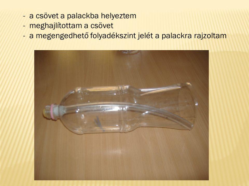 - a csövet a palackba helyeztem - meghajlítottam a csövet - a megengedhető folyadékszint jelét a palackra rajzoltam