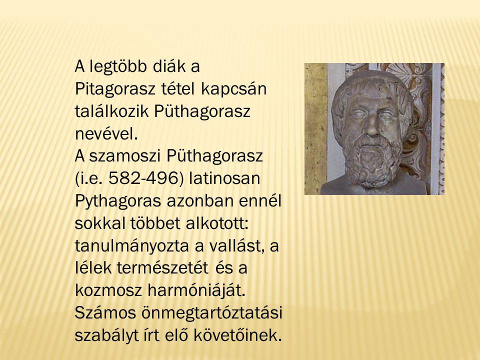 A legtöbb diák a Pitagorasz tétel kapcsán találkozik Püthagorasz nevével. A szamoszi Püthagorasz (i.e. 582-496) latinosan Pythagoras azonban ennél sok