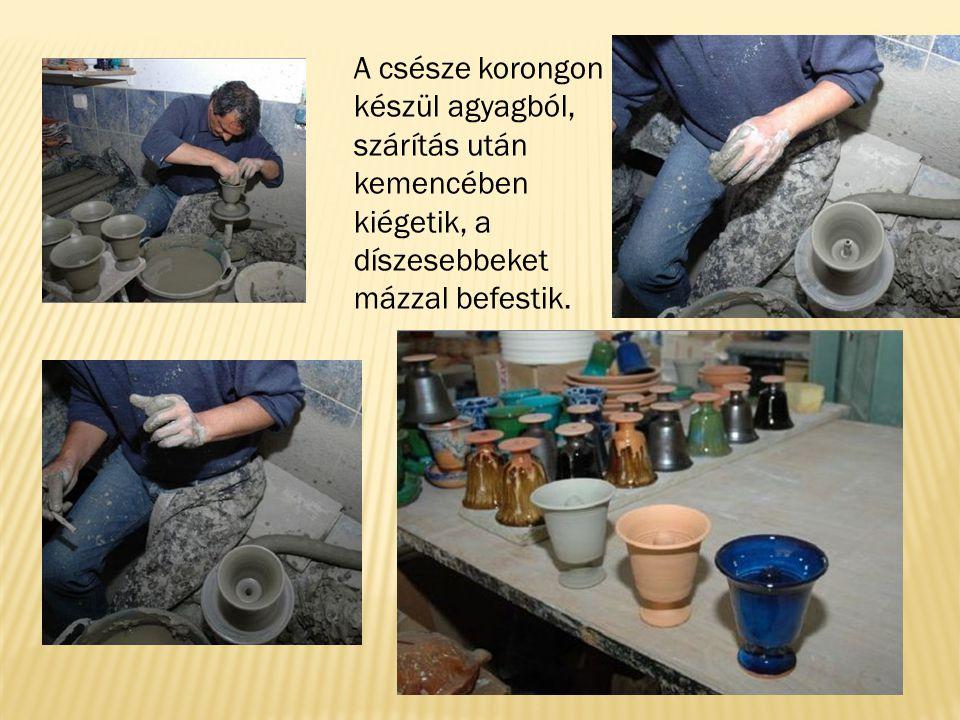 A csésze korongon készül agyagból, szárítás után kemencében kiégetik, a díszesebbeket mázzal befestik.