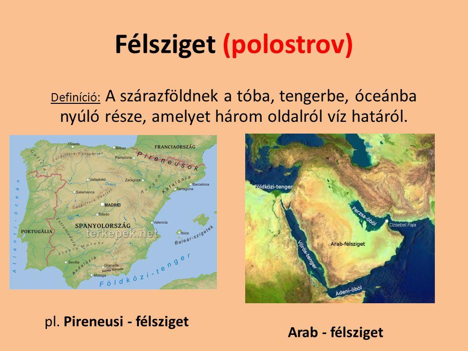 Félsziget (polostrov) Definíció: A szárazföldnek a tóba, tengerbe, óceánba nyúló része, amelyet három oldalról víz határól. pl. Pireneusi - félsziget