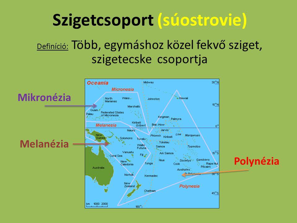 Szigetcsoport (súostrovie) Definíció: Több, egymáshoz közel fekvő sziget, szigetecske csoportja Mikronézia Melanézia Polynézia