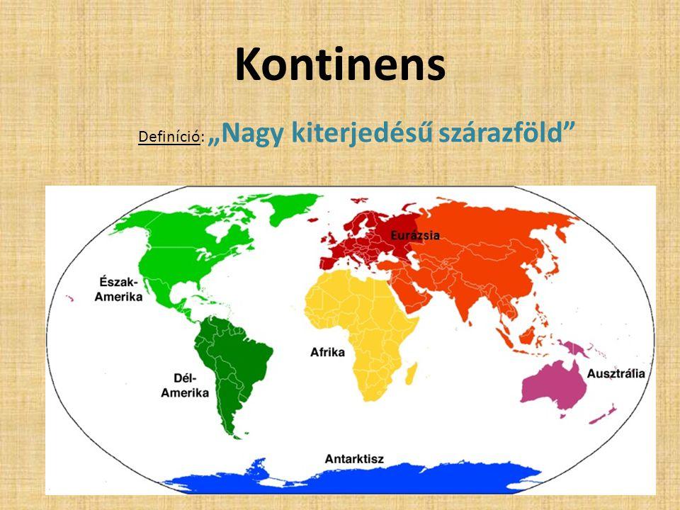 """Kontinens Definíció: """"Nagy kiterjedésű szárazföld"""""""