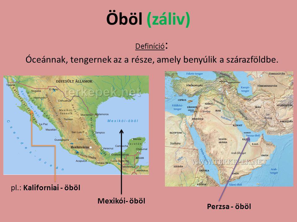Öböl (záliv) Definíció : Óceánnak, tengernek az a része, amely benyúlik a szárazföldbe. pl.: Kaliforniai - öböl Mexikói- öböl Perzsa - öböl