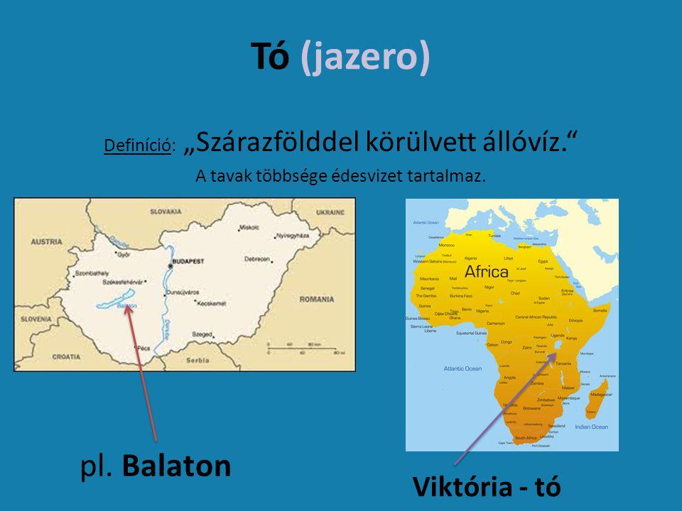 """Tó (jazero) Definíció: """"Szárazfölddel körülvett állóvíz."""" A tavak többsége édesvizet tartalmaz. pl. Balaton Viktória - tó"""