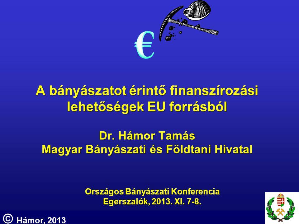 A bányászatot érintő finanszírozási lehetőségek EU forrásból Dr. Hámor Tamás Magyar Bányászati és Földtani Hivatal Országos Bányászati Konferencia Ege