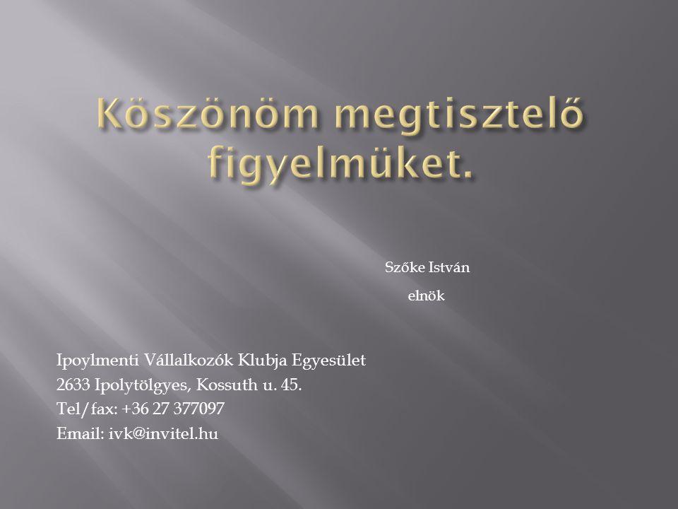 Szőke István elnök Ipoylmenti Vállalkozók Klubja Egyesület 2633 Ipolytölgyes, Kossuth u. 45. Tel/fax: +36 27 377097 Email: ivk@invitel.hu