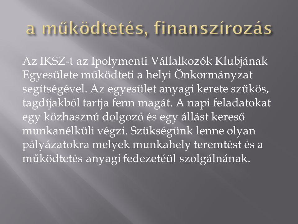Az IKSZ-t az Ipolymenti Vállalkozók Klubjának Egyesülete működteti a helyi Önkormányzat segítségével. Az egyesület anyagi kerete szűkös, tagdíjakból t