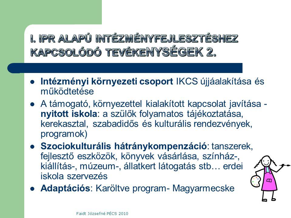  Intézményi környezeti csoport IKCS újjáalakítása és működtetése  A támogató, környezettel kialakított kapcsolat javítása - nyitott iskola: a szülők folyamatos tájékoztatása, kerekasztal, szabadidős és kulturális rendezvények, programok)  Szociokulturális hátránykompenzáció: tanszerek, fejlesztő eszközök, könyvek vásárlása, színház-, kiállítás-, múzeum-, állatkert látogatás stb… erdei iskola szervezés  Adaptációs: Karöltve program- Magyarmecske Faidt Józsefné PÉCS 2010