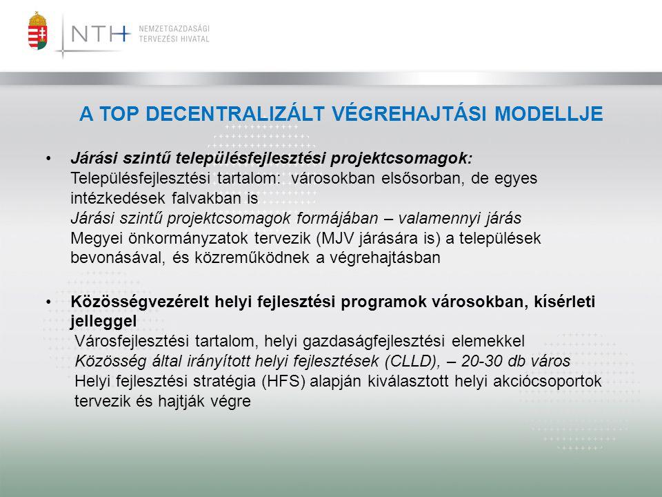 A TOP DECENTRALIZÁLT VÉGREHAJTÁSI MODELLJE •Járási szintű településfejlesztési projektcsomagok: Településfejlesztési tartalom: városokban elsősorban,