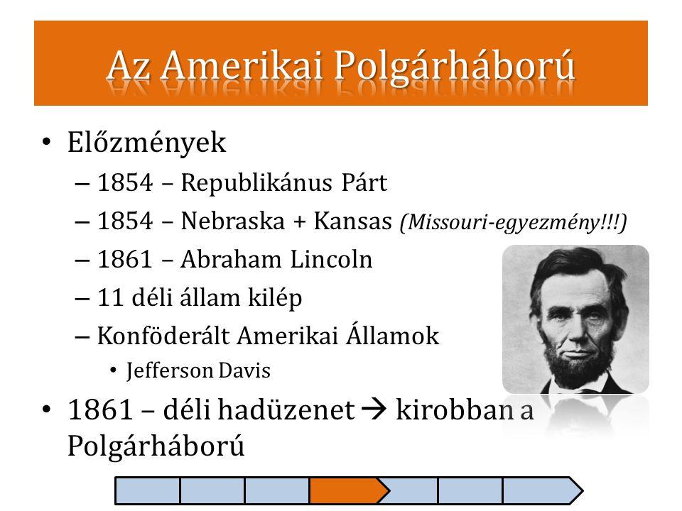 • Előzmények – 1854 – Republikánus Párt – 1854 – Nebraska + Kansas (Missouri-egyezmény!!!) – 1861 – Abraham Lincoln – 11 déli állam kilép – Konföderál
