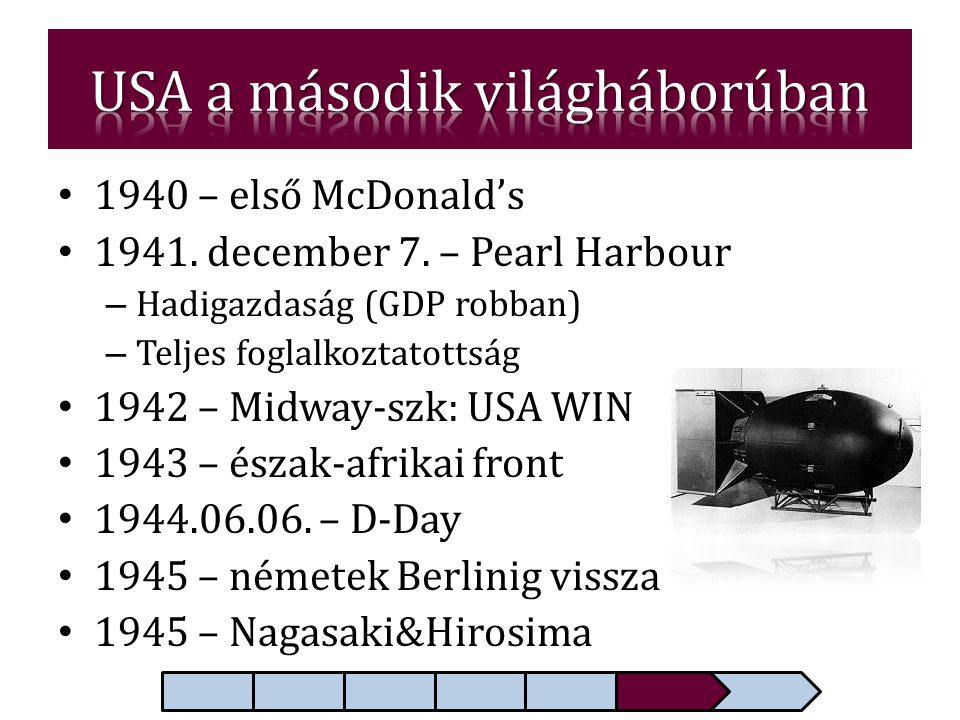 • 1940 – első McDonald's • 1941. december 7. – Pearl Harbour – Hadigazdaság (GDP robban) – Teljes foglalkoztatottság • 1942 – Midway-szk: USA WIN • 19