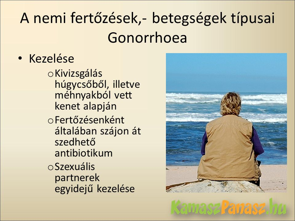 A nemi fertőzések,- betegségek típusai Gonorrhoea • Kezelése o Kivizsgálás húgycsőből, illetve méhnyakból vett kenet alapján o Fertőzésenként általába