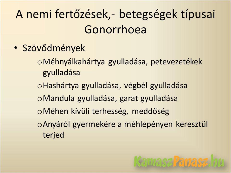 A nemi fertőzések,- betegségek típusai Gonorrhoea • Szövődmények o Méhnyálkahártya gyulladása, petevezetékek gyulladása o Hashártya gyulladása, végbél