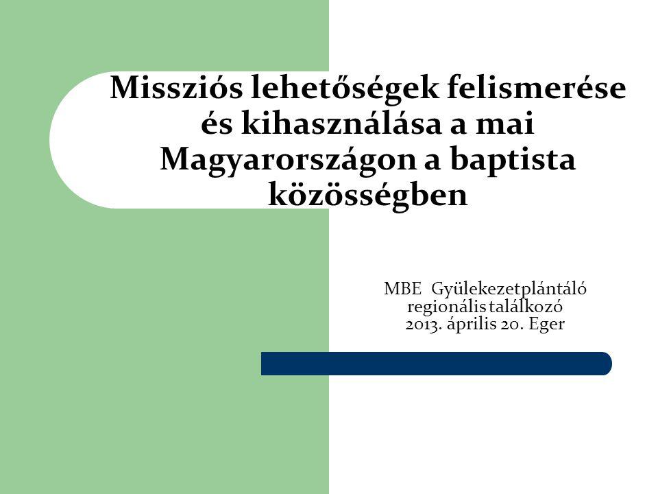 Missziós lehetőségek felismerése és kihasználása a mai Magyarországon a baptista közösségben MBE Gyülekezetplántáló regionális találkozó 2013. április